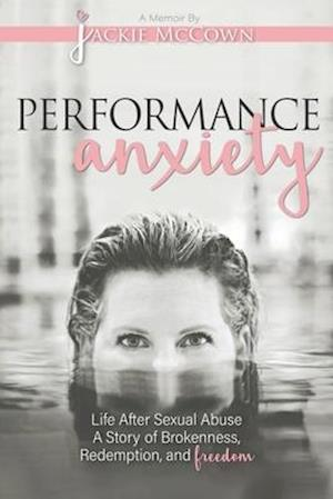 Performance Anxiety: Life After Sexual Abuse: A Story of Brokenness, Redemption, and Freedom
