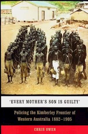 Bog, hæftet Every Mother's Son is Guilty: Policing the Kimberley Frontier of Western Australia 1882-1905 af Chris Owen