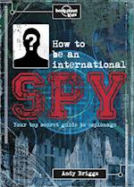 How to Be an International Spy (Lonely Planet Kids)