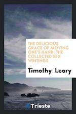 The Delicious Grace of Moving One's Hand: The Collected Sex Writings