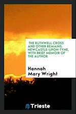 The Ruthwell Cross and Other Remains. Newcastle-Upon-Tyne, with Brief Memoir of the Author af Hannah Mary Wright