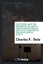 The Citizen and the Neighbor; Or, Men's Rights and Duties as They Live Together in the State and in Sciety