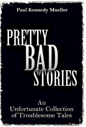 Pretty Bad Stories: An Unfortunate Collection of Troublesome Tales