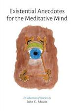Existential Anecdotes for the Meditative Mind: A Collection of Short Stories