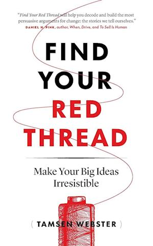 Find Your Red Thread: Make Your Big Ideas Irresistible