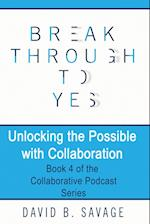 Break Through To Yes: Unlocking the Possible with Collaboration