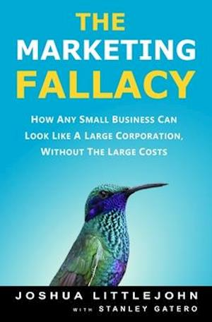 The Marketing Fallacy: How Any Small Business Can Look Like A Large Corporation, Without The Large Costs