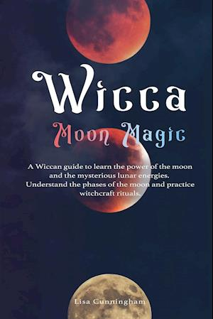 Wicca Moon Magic: A Wiccan Guide to Learn the Power of the Moon and the Mysterious Lunar Energies, Understand the Phases of the Moon, and Practice Wit