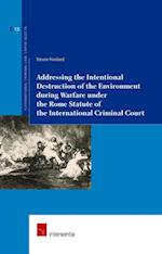 Addressing The Intentional Destruction Of The Environment During Warfare Under The Rome Statute Of The International Criminal Court (Supranational Criminal Law : Capita Selecta)
