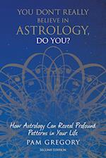 You Don't Really Believe in Astrology, Do You? : How Astrology Can Reveal Profound Patterns in Your Life