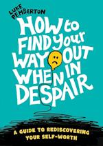 How to Find Your Way Out When In Despair: a guide to rediscovering your self-worth