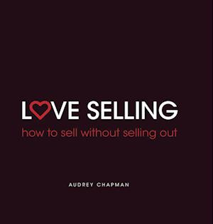 Bog, hardback Love Selling: how to sell without selling out af Audrey Chapman