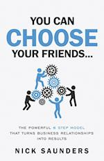 You Can Choose Your Friends: The 6 Key Skills That Turn Business Relationships Into Results