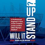 Will It Stand Up? : A Professional Engineer's View of the Creation of the London 2012 Olympic Stadium