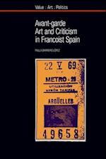 Avant-Garde Art and Criticism in Francoist Spain (Value Art Politics Lup)