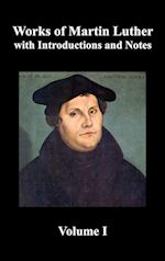 Works of Martin Luther, Volume 1. [Luther's Prefaces to His Works, the Ninety-Five Theses (together with Related Letters), Treatise on the Holy Sacrament of Baptism, A Discussion of Confession, The Fourteen of Consolation, Treatise on Good Works, Treatise