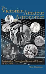 Victorian Amateur Astronomer: Independent Astronomical Research in Britain 1820 - 1920