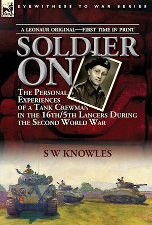 Bog, hardback Soldier On: the Personal Experiences of a Tank Crewman in the 16th/5th Lancers During the Second World War af S W Knowles