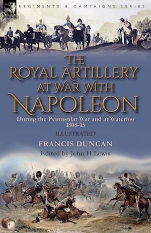 The Royal Artillery at War With Napoleon During the Peninsular War and at Waterloo, 1808-15