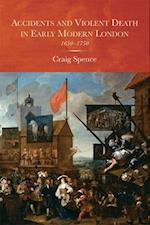 Accidents and Violent Death in Early Modern Lond - 1650-1750 (Studies In Early Modern Cultural Political And Social History, nr. 25)