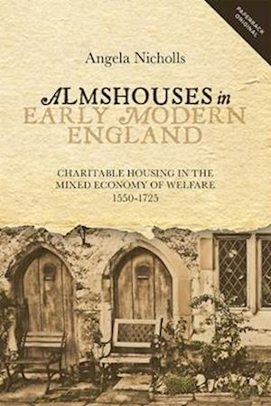 Almshouses in Early Modern England - Charitable Housing in the Mixed Economy of Welfare, 1550-1725