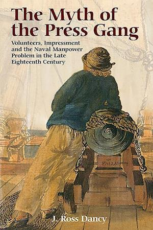 The Myth of the Press Gang - Volunteers, Impressment and the Naval Manpower Problem in the Late Eighteenth Century
