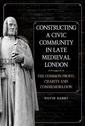 Constructing a Civic Community in Late Medieval - The Common Profit, Charity and Commemoration