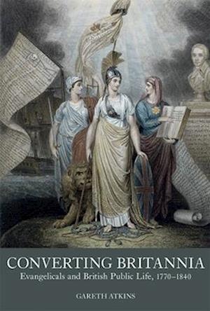 Converting Britannia - Evangelicals and British Public Life, 1770-1840