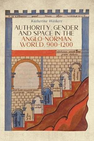 Authority, Gender and Space in the Anglo-Norman World, 900-1200