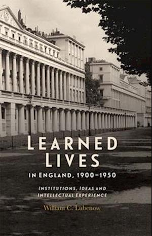 Learned Lives in England, 1900-1950 - Institutions, Ideas and Intellectual Experience
