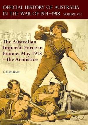THE OFFICIAL HISTORY OF AUSTRALIA IN THE WAR OF 1914-1918: Volume VI Part 1 - The Australian Imperial Force in France: May 1918 - the Armistice