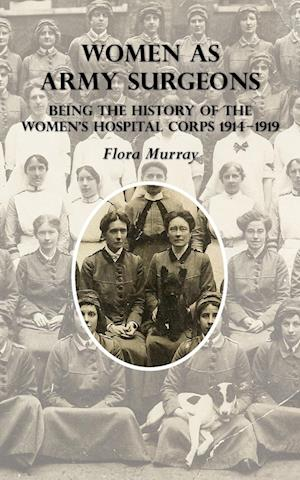 WOMEN AS ARMY SURGEONS: Being The History Of The Women's Hospital Corps 1914-1919