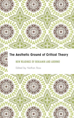 Aesthetic Ground of Critical Theory: New Readings of Benjamin and Adorno