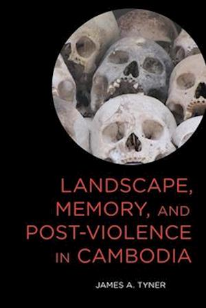 Landscape, Memory, and Post-Violence in Cambodia af James A. Tyner