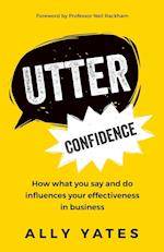 Utter Confidence : How what you say and do influences your effectiveness in business