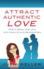 Attract Authentic Love: How to bring true love into your life in 3 proven steps