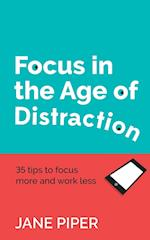 Focus in the Age of Distraction: 35 tips to focus more and work less