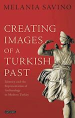 Creating Images of a Turkish Past: Identity and the Representation of Archaeology in Modern Turkey (Library of Modern Turkey, nr. 18)