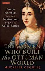 The Women Who Built the Ottoman World (Library of Ottoman Studies, nr. 60)