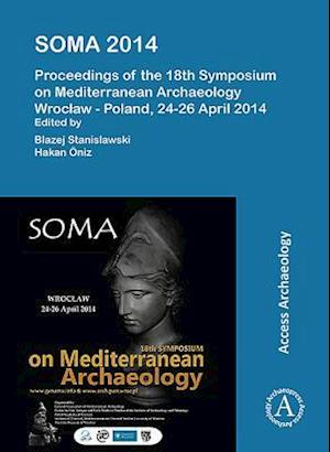 SOMA 2014. Proceedings of the 18th Symposium on Mediterranean Archaeology