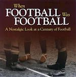 When Football Was Football: A Nostalgic Look at a Century of Football (When Football Was Football)