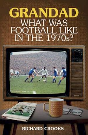 Grandad, What Was Football Like in the 1970s?