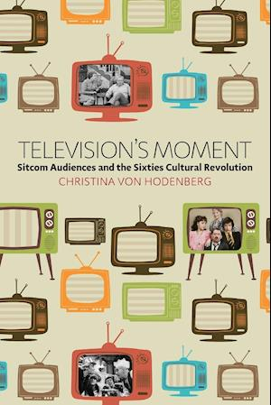 Bog, hæftet Television's Moment: Sitcom Audiences and the Sixties Cultural Revolution af Christina Von Hodenberg