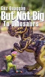 But Not Big to Dinosaurs af Gaz Quaggan