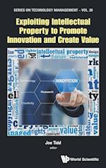 Exploiting Intellectual Property To Promote Innovation And Create Value (Series on Technology Management, nr. 29)