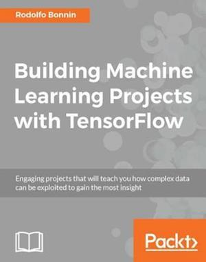 Building Machine Learning Projects with TensorFlow af Rodolfo Bonnin