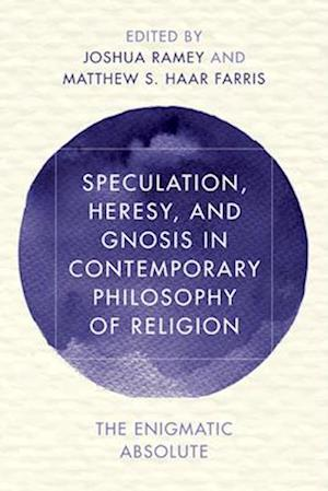 Speculation, Heresy, and Gnosis in Contemporary Philosophy of Religion