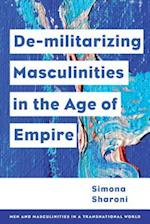De-Militarizing Masculinities in the Age of Empire (Men and Masculinities in a Transnational World)