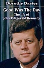 Good Was The Day: The life of John Fitzgerald Kennedy