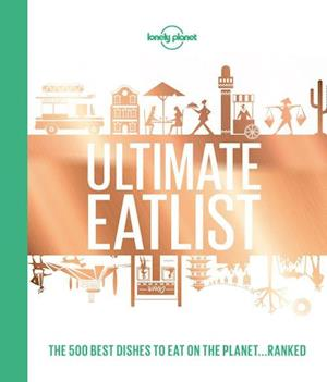 Lonely Planet's Ultimate Eatlist: The 500 Best Dishes on the Planet...Ranked, Lonely Planet (1st ed. Aug. 2018)